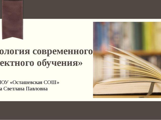 «Технология современного проектного обучения» Учитель МОУ «Осташевская СОШ» Ш...