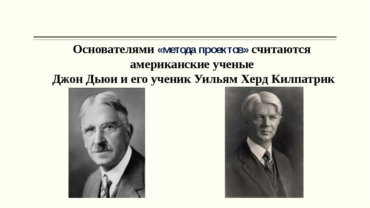 Основателями «метода проектов» считаются американские ученые Джон Дьюи и его...