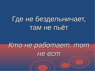 Где не бездельничает, там не пьёт Кто не работает, тот не ест
