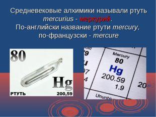 Средневековые алхимики называли ртуть mercurius - меркурий. По-английски назв