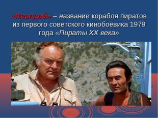 «Меркурий» – название корабля пиратов из первого советского кинобоевика 1979