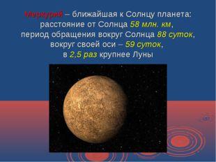 Меркурий – ближайшая к Солнцу планета: расстояние от Солнца 58 млн. км, перио