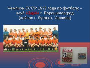 Чемпион СССР 1972 года по футболу – клуб «Заря» г. Ворошиловград (сейчас г. Л