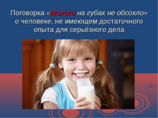 Поговорка «Молоко на губах не обсохло» о человеке, не имеющем достаточного оп