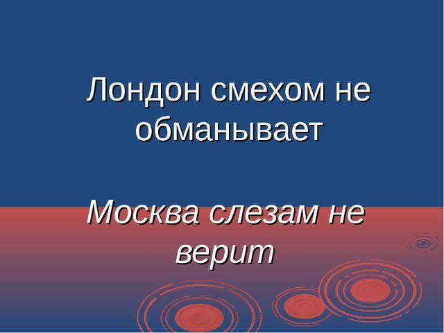 Лондон смехом не обманывает Москва слезам не верит