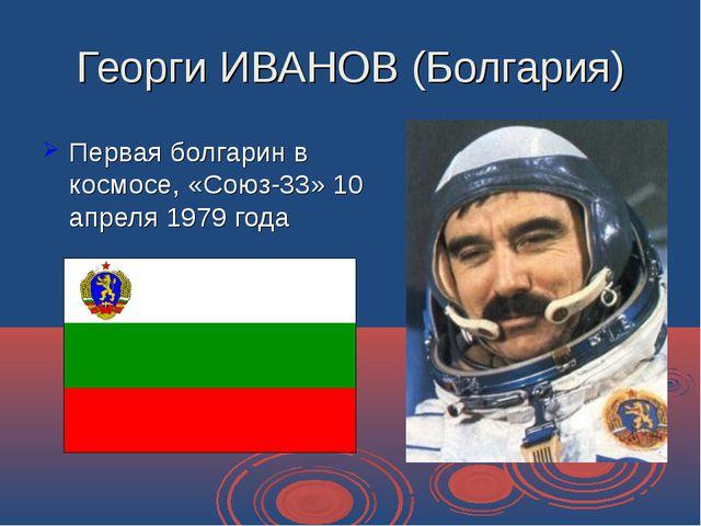 Георги ИВАНОВ (Болгария) Первая болгарин в космосе, «Союз-33» 10 апреля 1979...