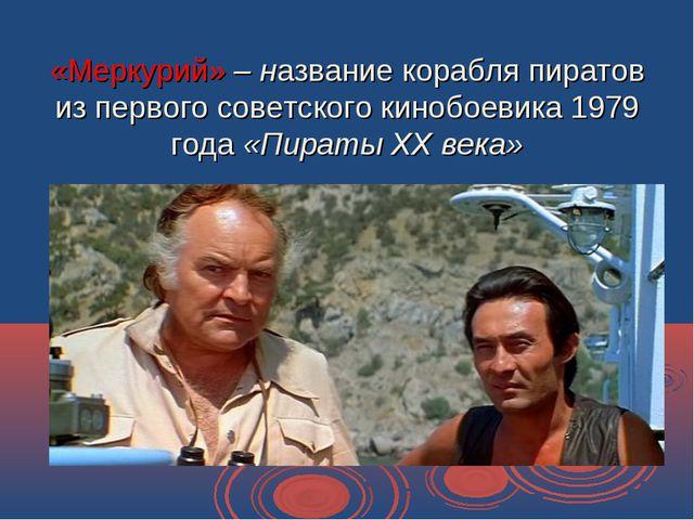 «Меркурий» – название корабля пиратов из первого советского кинобоевика 1979...
