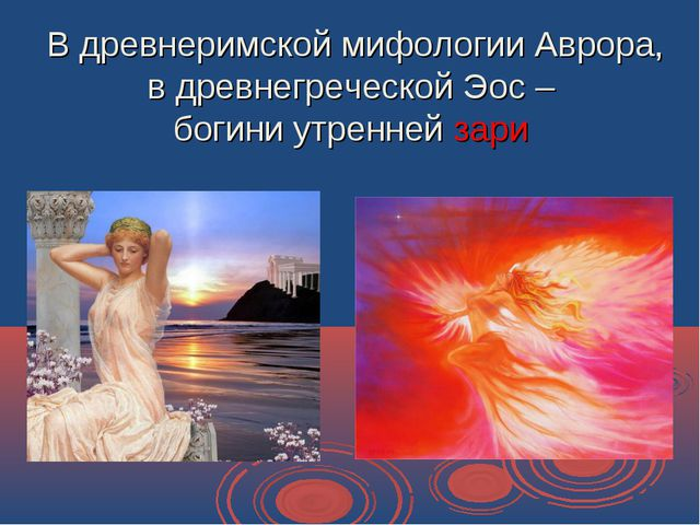 В древнеримской мифологии Аврора, в древнегреческой Эос – богини утренней зари