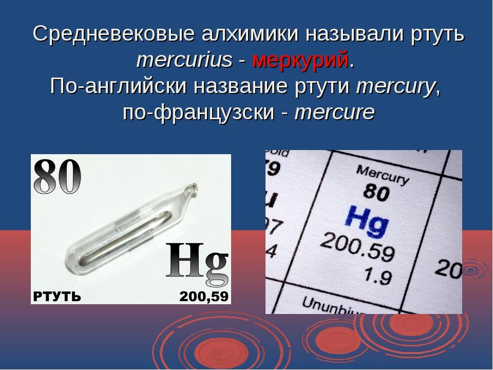 Средневековые алхимики называли ртуть mercurius - меркурий. По-английски назв...