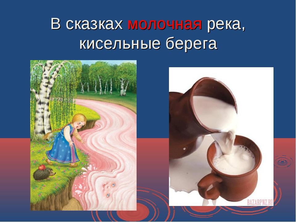 В сказках молочная река, кисельные берега