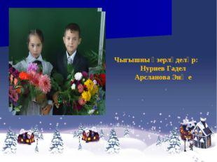 Чыгышны әзерләделәр: Нуриев Гадел Арсланова Энҗе