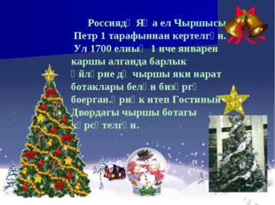 Россиядә Яңа ел Чыршысы Петр 1 тарафыннан кертелгән. Ул 1700 елның 1 нче янв