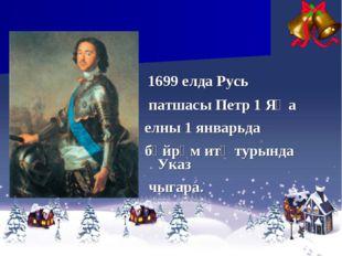 1699 елда Русь патшасы Петр 1 Яңа елны 1 январьда бәйрәм итү турында Указ чы