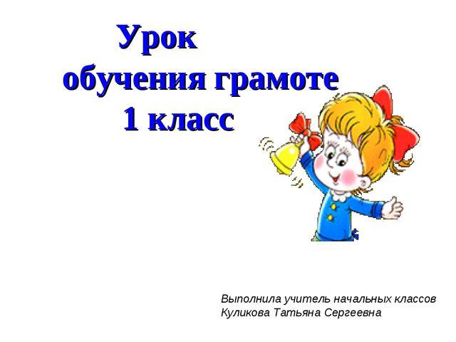 Урок обучения грамоте 1 класс Выполнила учитель начальных классов Куликова Т...