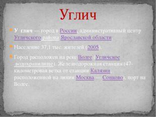 Углич У́глич— город в России, административный центр Угличского района Яросл