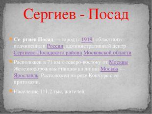 Се́ргиев Посад — город (с 1919) областного подчинения в России, администрати