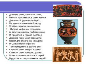 Древние греки, античные греки, Многим прославились греки навеки. Даже порой у