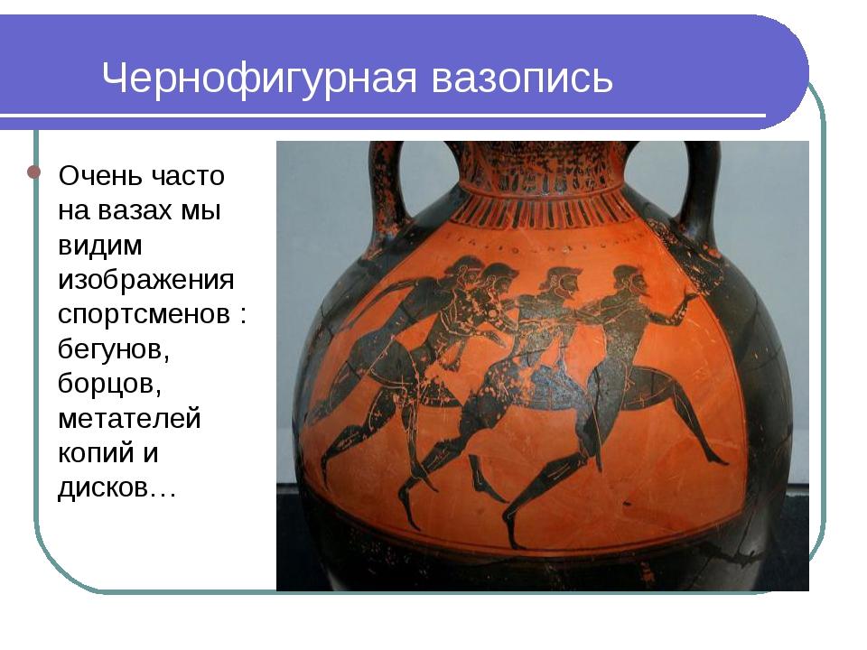 Чернофигурная вазопись Очень часто на вазах мы видим изображения спортсменов...