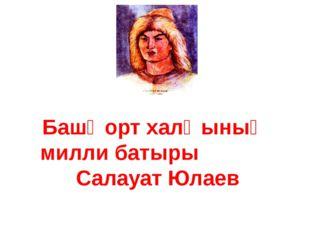 Башҡорт халҡының милли батыры Салауат Юлаев