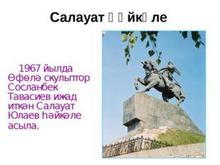 Салауат һәйкәле 1967 йылда Өфөлә скульптор Сосланбек Тавасиев ижад иткән Сала