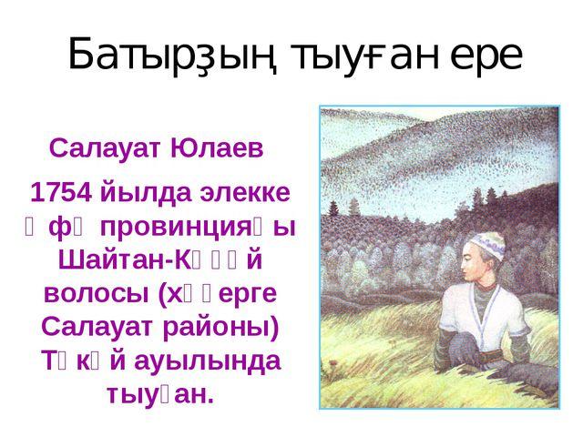 Батырҙың тыуған ере Салауат Юлаев 1754 йылда элекке Өфө провинцияһы Шайтан-Кө...