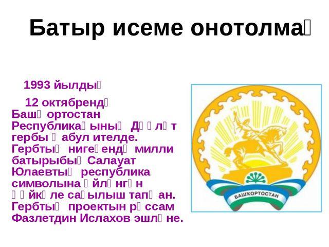 Батыр исеме онотолмаҫ 1993 йылдың 12 октябрендә Башҡортостан Республикаһының...