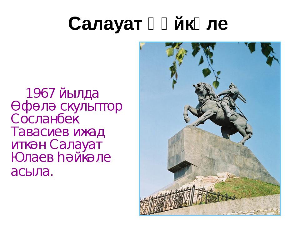 Салауат һәйкәле 1967 йылда Өфөлә скульптор Сосланбек Тавасиев ижад иткән Сала...