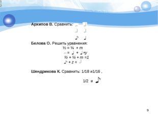 * Архипов В. Сравнить: Белова О. Решить уравнения: ½ = ¼ + m  = + +у ½ +