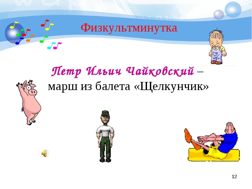 * Физкультминутка Петр Ильич Чайковский – марш из балета «Щелкунчик»