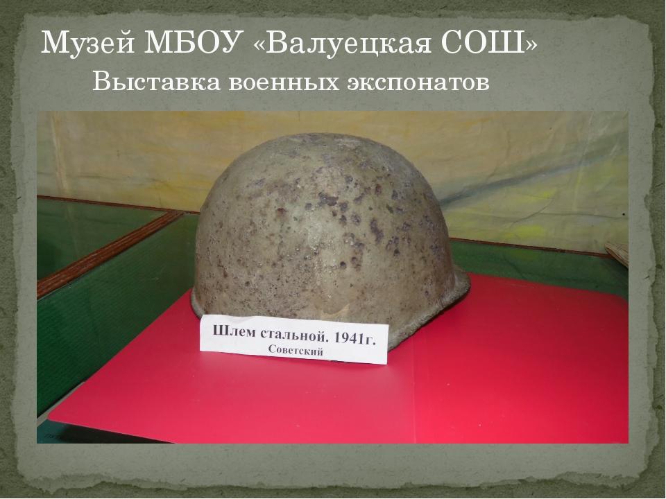 Музей МБОУ «Валуецкая СОШ» Выставка военных экспонатов