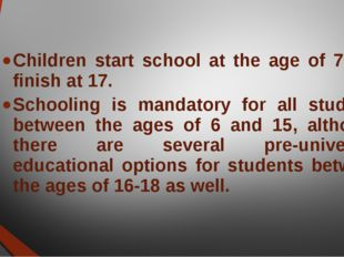 Children start school at the age of 7 and finish at 17. Schooling is mandator