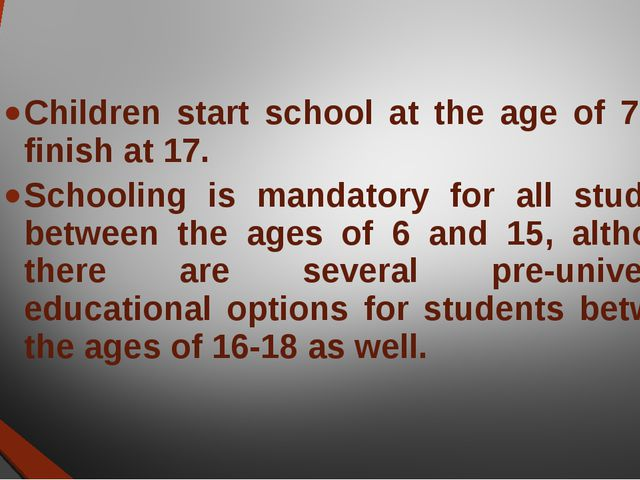 Children start school at the age of 7 and finish at 17. Schooling is mandator...