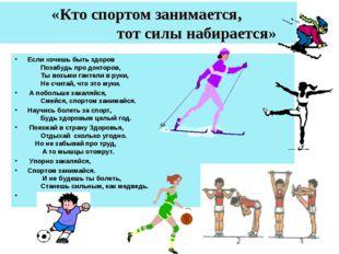 «Кто спортом занимается, тот силы набирается» Если хочешь быть здоров