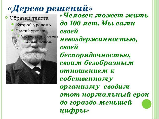 «Дерево решений» «Человек может жить до 100 лет. Мы сами своей невоздержаннос...