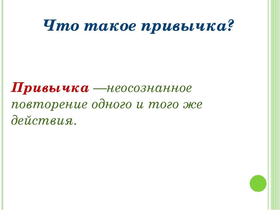 Что такое привычка? Привычка —неосознанное повторение одного и того же действ...