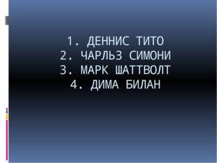 1. ДЕННИС ТИТО 2. ЧАРЛЬЗ СИМОНИ 3. МАРК ШАТТВОЛТ 4. ДИМА БИЛАН