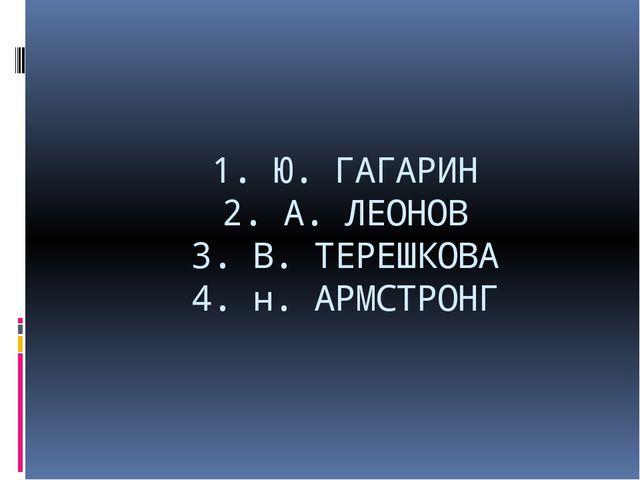 1. Ю. ГАГАРИН 2. А. ЛЕОНОВ 3. В. ТЕРЕШКОВА 4. н. АРМСТРОНГ