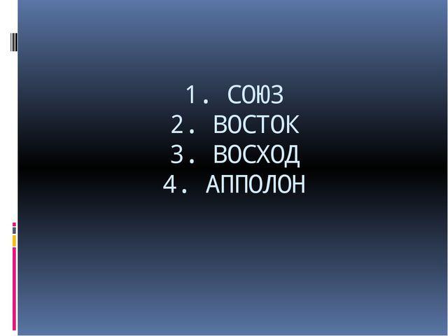 1. СОЮЗ 2. ВОСТОК 3. ВОСХОД 4. АППОЛОН