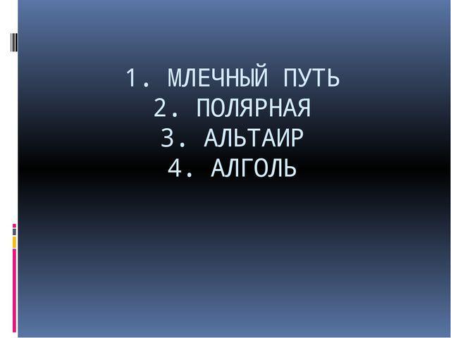 1. МЛЕЧНЫЙ ПУТЬ 2. ПОЛЯРНАЯ 3. АЛЬТАИР 4. АЛГОЛЬ