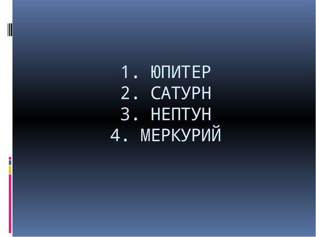 1. ЮПИТЕР 2. САТУРН 3. НЕПТУН 4. МЕРКУРИЙ