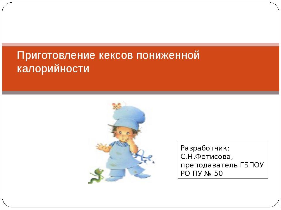 Приготовление кексов пониженной калорийности Разработчик: С.Н.Фетисова, препо...