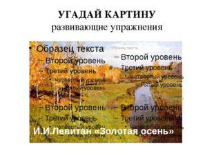 УГАДАЙ КАРТИНУ развивающие упражнения И.И.Левитан «Золотая осень»