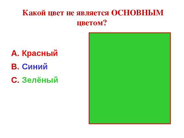 Какой цвет не является ОСНОВНЫМ цветом? Красный Синий Зелёный