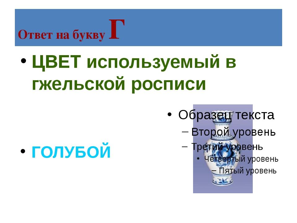 Ответ на букву Г ЦВЕТ используемый в гжельской росписи ГОЛУБОЙ