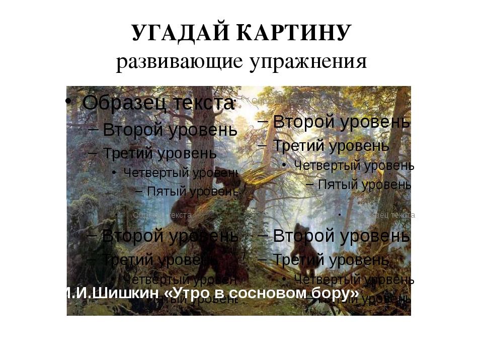 УГАДАЙ КАРТИНУ развивающие упражнения И.И.Шишкин «Утро в сосновом бору»