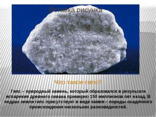 Что такое гипс? Гипс – природный камень, который образовался в результате исп