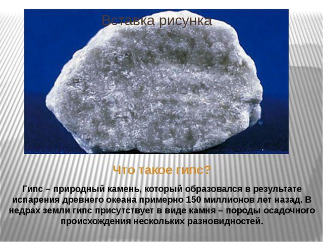 Что такое гипс? Гипс – природный камень, который образовался в результате исп...