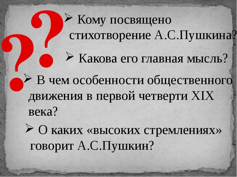 ? ? Кому посвящено стихотворение А.С.Пушкина? Какова его главная мысль? В чем...