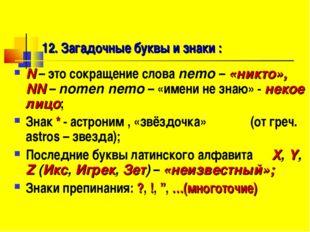 12. Загадочные буквы и знаки : N – это сокращение слова nemo – «никто», NN –
