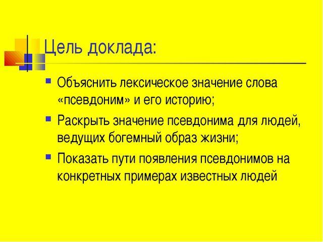 Цель доклада: Объяснить лексическое значение слова «псевдоним» и его историю;...